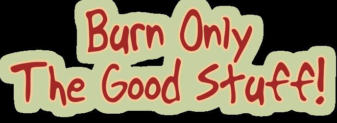 Burn Only the Good Stuff